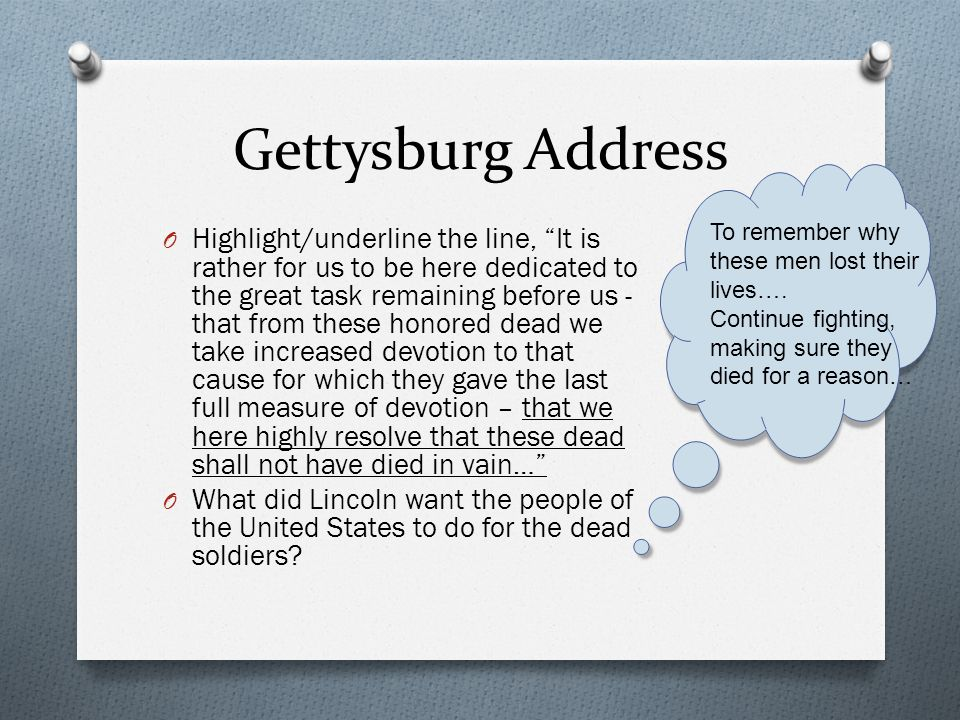 Gettysburg Address To remember why these men lost their lives…. Continue fighting, making sure they died for a reason…