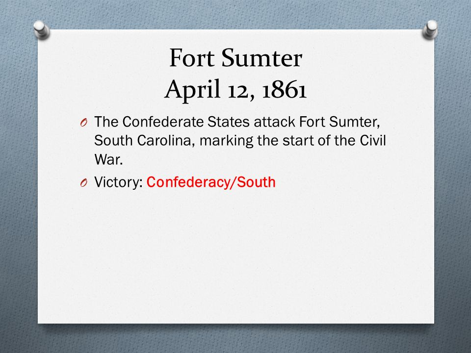 Fort Sumter April 12, 1861 The Confederate States attack Fort Sumter, South Carolina, marking the start of the Civil War.