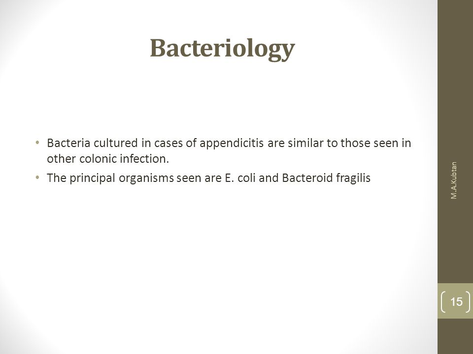 Bacteriology Bacteria cultured in cases of appendicitis are similar to those seen in other colonic infection.