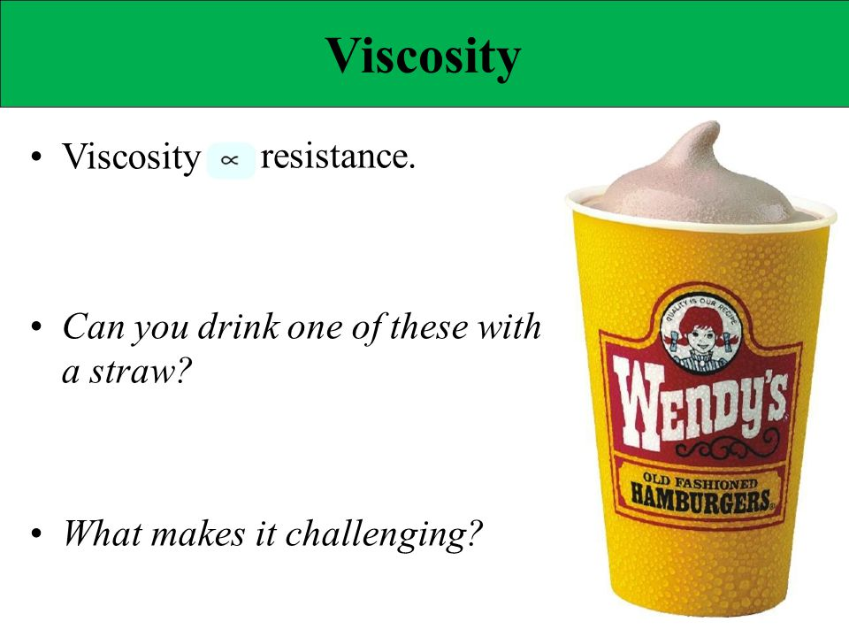 Viscosity • Viscosity resistance. • Can you drink one of these with