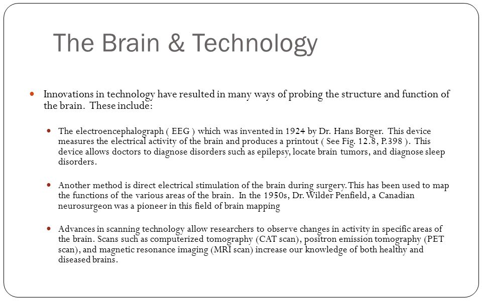 The Brain & Technology Innovations in technology have resulted in many ways of probing the structure and function of the brain. These include:
