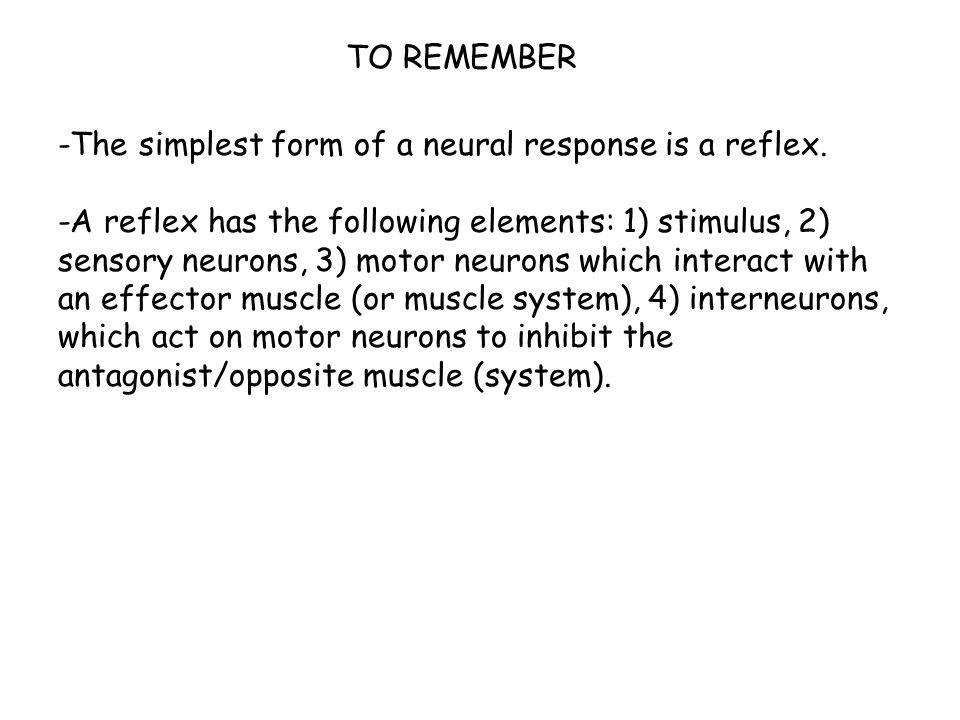 TO REMEMBER -The simplest form of a neural response is a reflex.