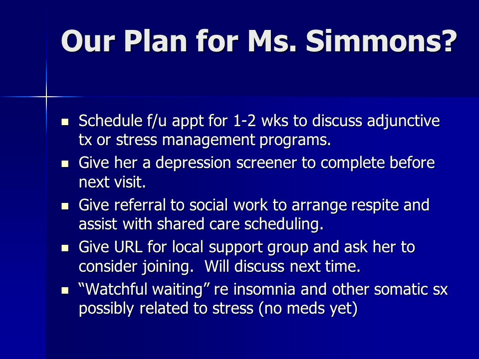 Our Plan for Ms. Simmons Schedule f/u appt for 1-2 wks to discuss adjunctive tx or stress management programs.