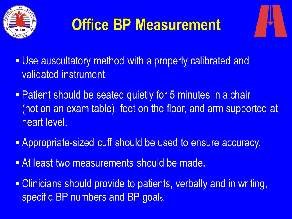 Office BP Measurement Use auscultatory method with a properly calibrated and validated instrument.