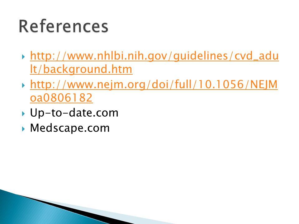 References http://www.nhlbi.nih.gov/guidelines/cvd_adu lt/background.htm. http://www.nejm.org/doi/full/10.1056/NEJM oa0806182.