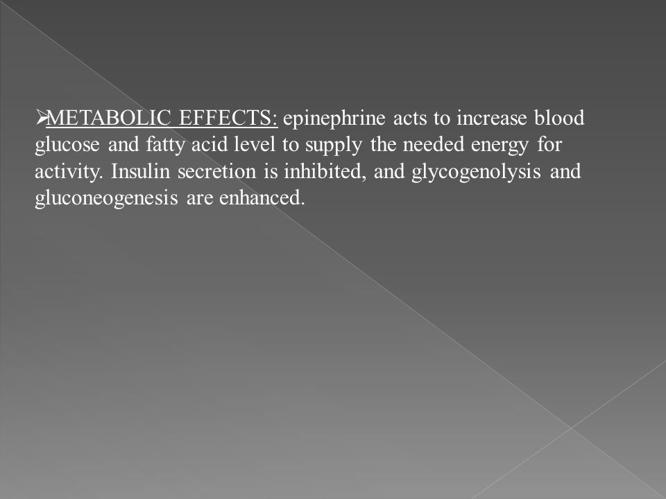 METABOLIC EFFECTS: epinephrine acts to increase blood glucose and fatty acid level to supply the needed energy for activity.