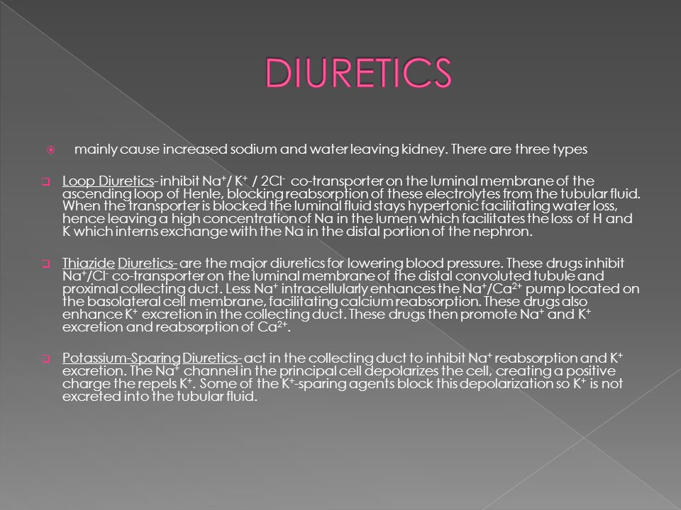 DIURETICS mainly cause increased sodium and water leaving kidney. There are three types.