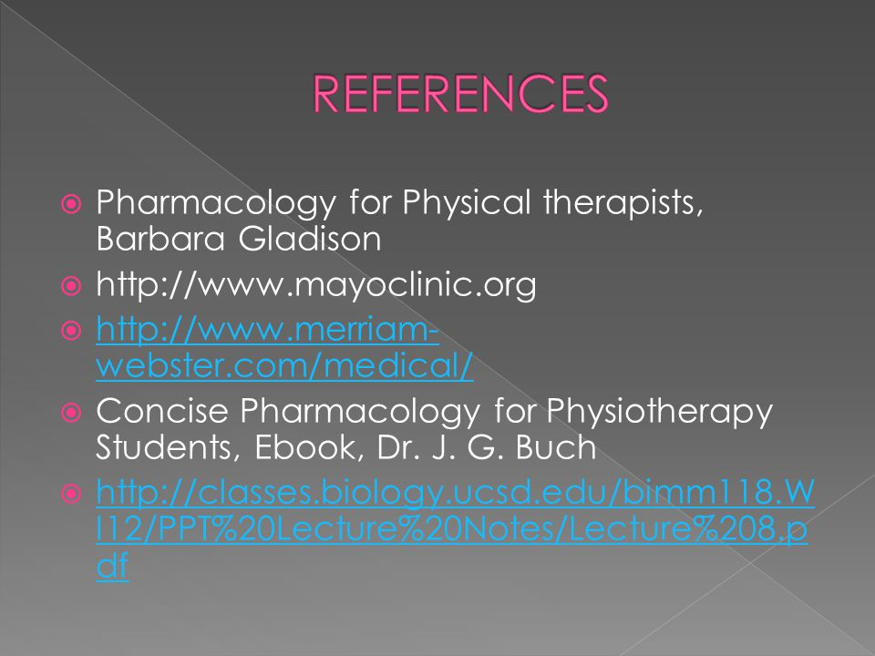 REFERENCES Pharmacology for Physical therapists, Barbara Gladison