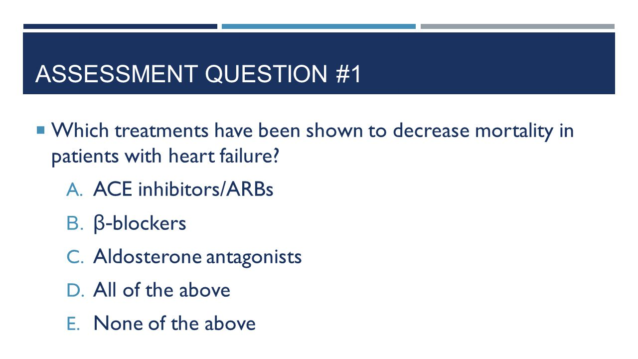 Assessment Question #1 Which treatments have been shown to decrease mortality in patients with heart failure