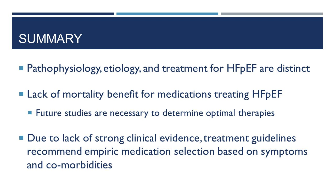 Summary Pathophysiology, etiology, and treatment for HFpEF are distinct. Lack of mortality benefit for medications treating HFpEF.
