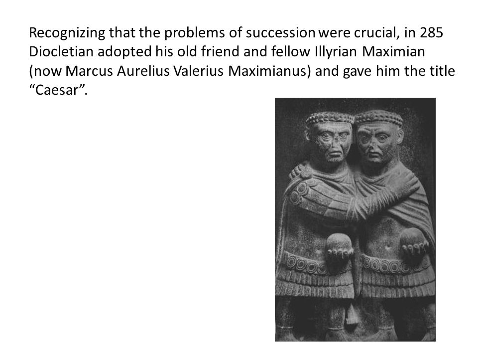 Recognizing that the problems of succession were crucial, in 285 Diocletian adopted his old friend and fellow Illyrian Maximian (now Marcus Aurelius Valerius Maximianus) and gave him the title Caesar .