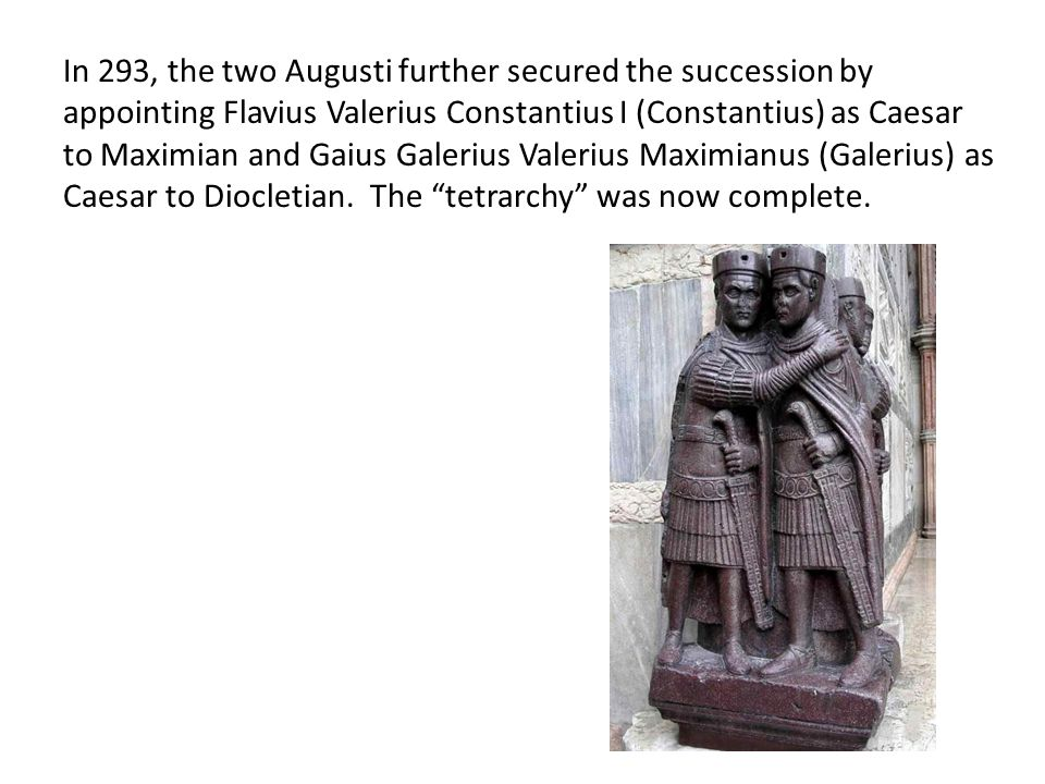 In 293, the two Augusti further secured the succession by appointing Flavius Valerius Constantius I (Constantius) as Caesar to Maximian and Gaius Galerius Valerius Maximianus (Galerius) as Caesar to Diocletian.
