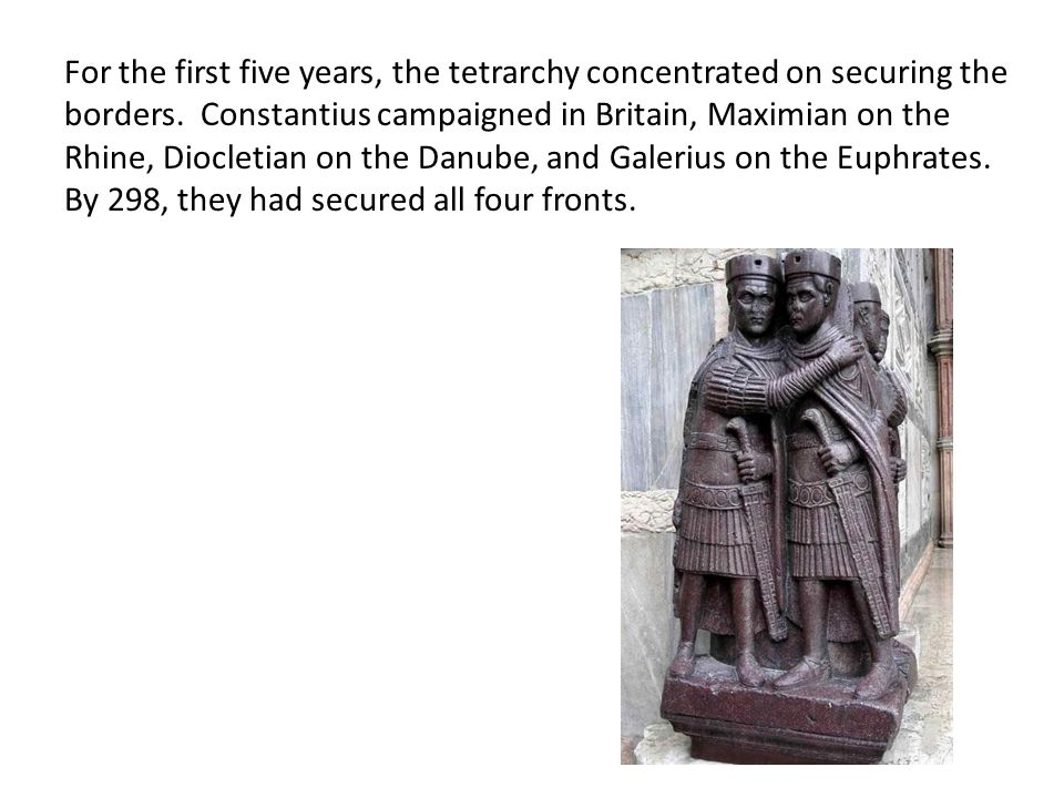 For the first five years, the tetrarchy concentrated on securing the borders.