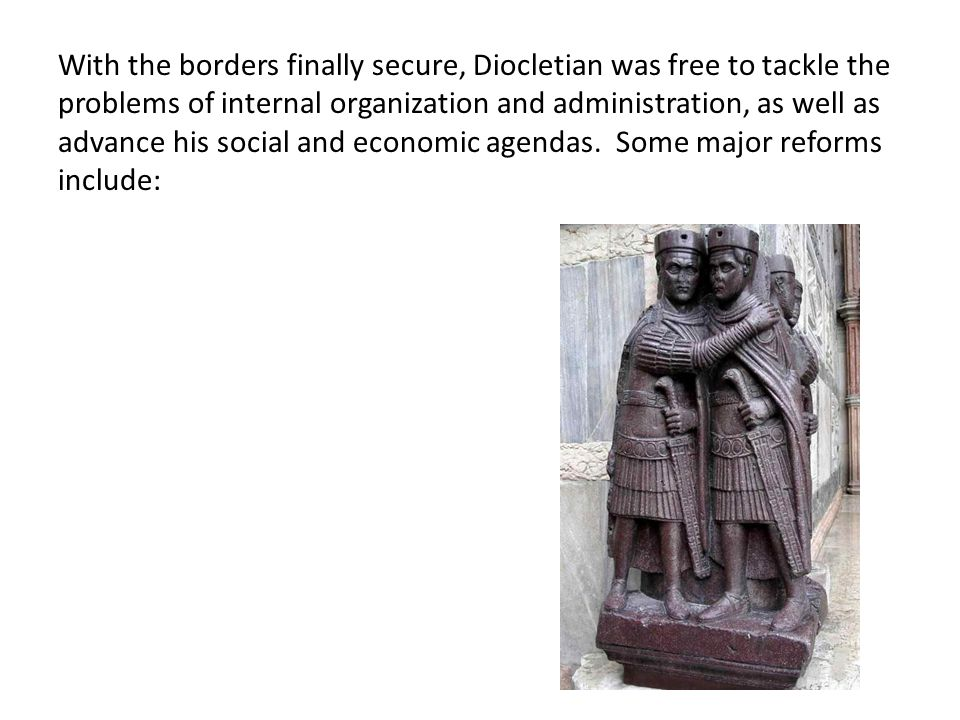 With the borders finally secure, Diocletian was free to tackle the problems of internal organization and administration, as well as advance his social and economic agendas.