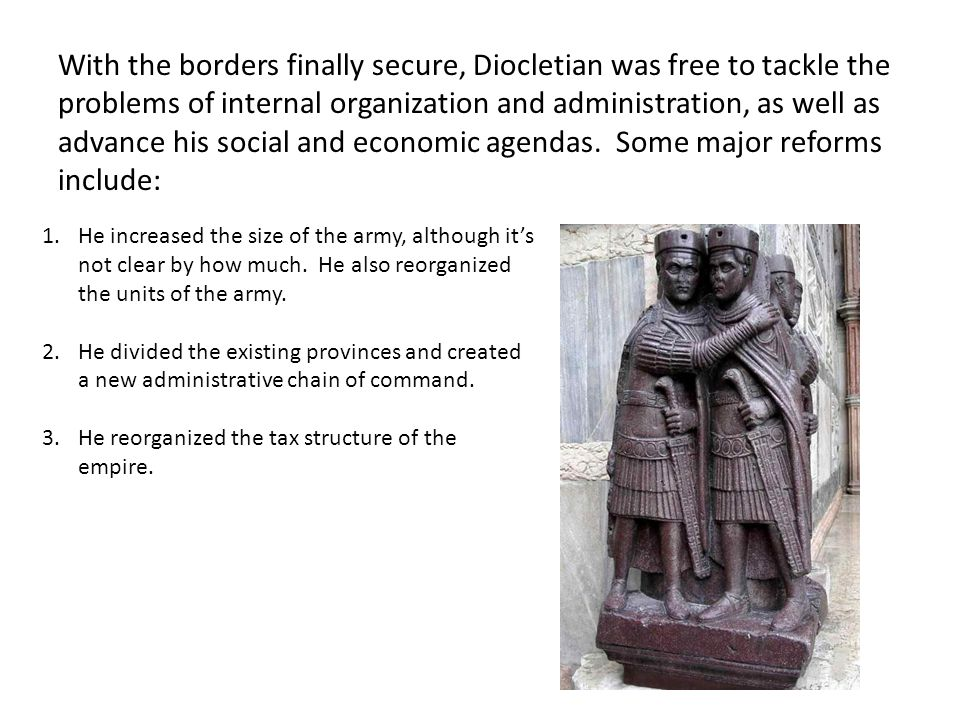 With the borders finally secure, Diocletian was free to tackle the problems of internal organization and administration, as well as advance his social and economic agendas. Some major reforms include: