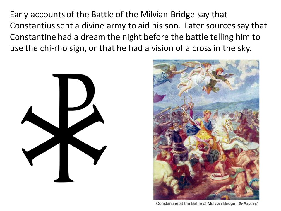 Early accounts of the Battle of the Milvian Bridge say that Constantius sent a divine army to aid his son. Later sources say that Constantine had a dream the night before the battle telling him to use the chi-rho sign, or that he had a vision of a cross in the sky.