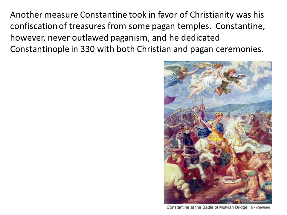 Another measure Constantine took in favor of Christianity was his confiscation of treasures from some pagan temples. Constantine, however, never outlawed paganism, and he dedicated Constantinople in 330 with both Christian and pagan ceremonies.