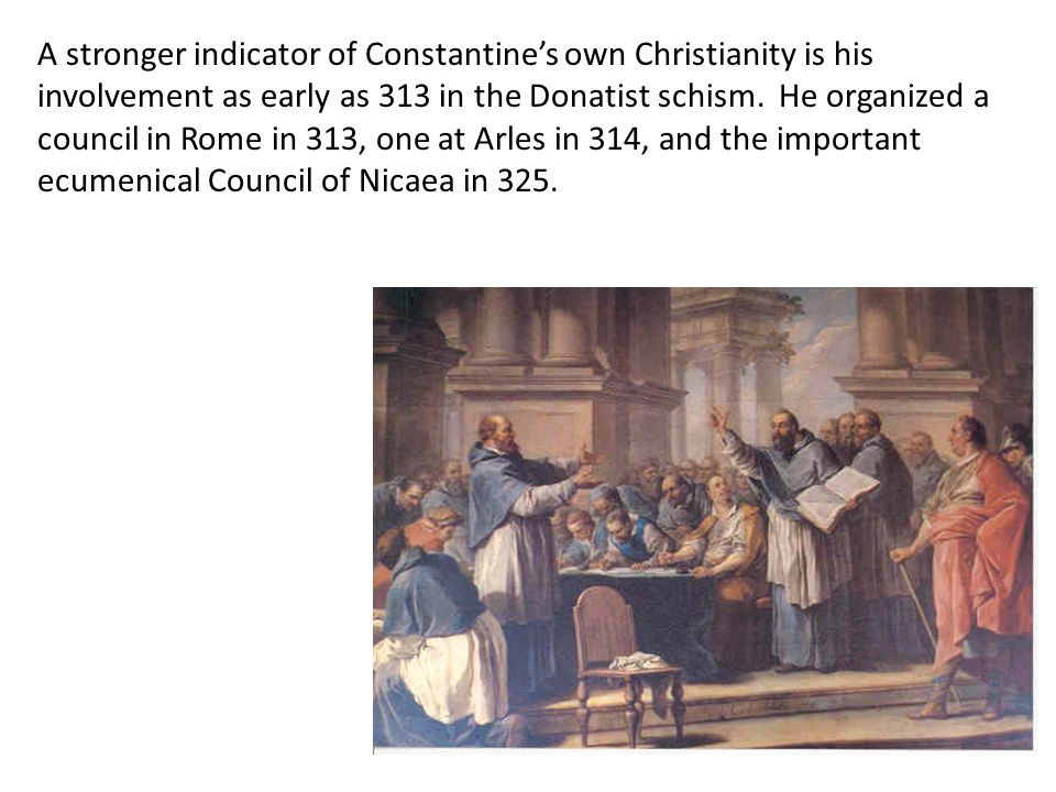 A stronger indicator of Constantine's own Christianity is his involvement as early as 313 in the Donatist schism. He organized a council in Rome in 313, one at Arles in 314, and the important ecumenical Council of Nicaea in 325.