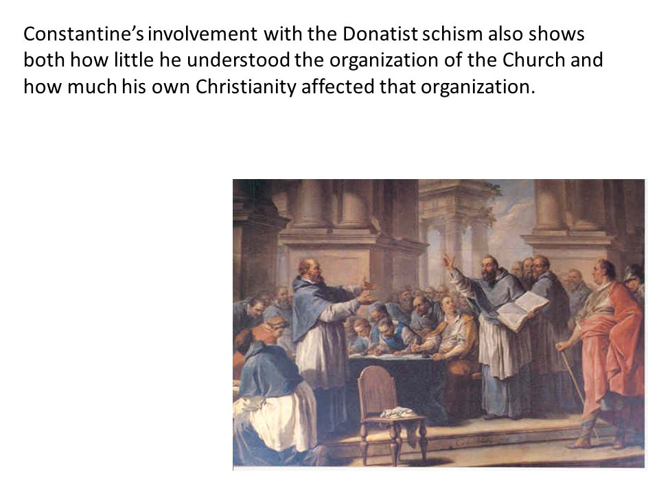 Constantine's involvement with the Donatist schism also shows both how little he understood the organization of the Church and how much his own Christianity affected that organization.