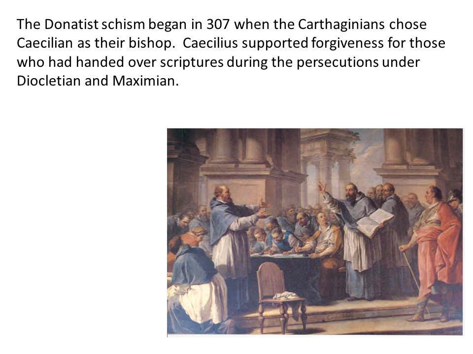 The Donatist schism began in 307 when the Carthaginians chose Caecilian as their bishop. Caecilius supported forgiveness for those who had handed over scriptures during the persecutions under Diocletian and Maximian.