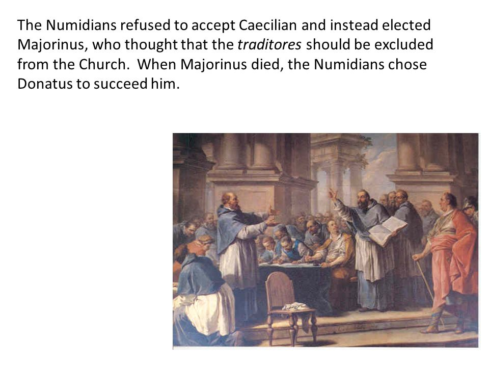 The Numidians refused to accept Caecilian and instead elected Majorinus, who thought that the traditores should be excluded from the Church. When Majorinus died, the Numidians chose Donatus to succeed him.