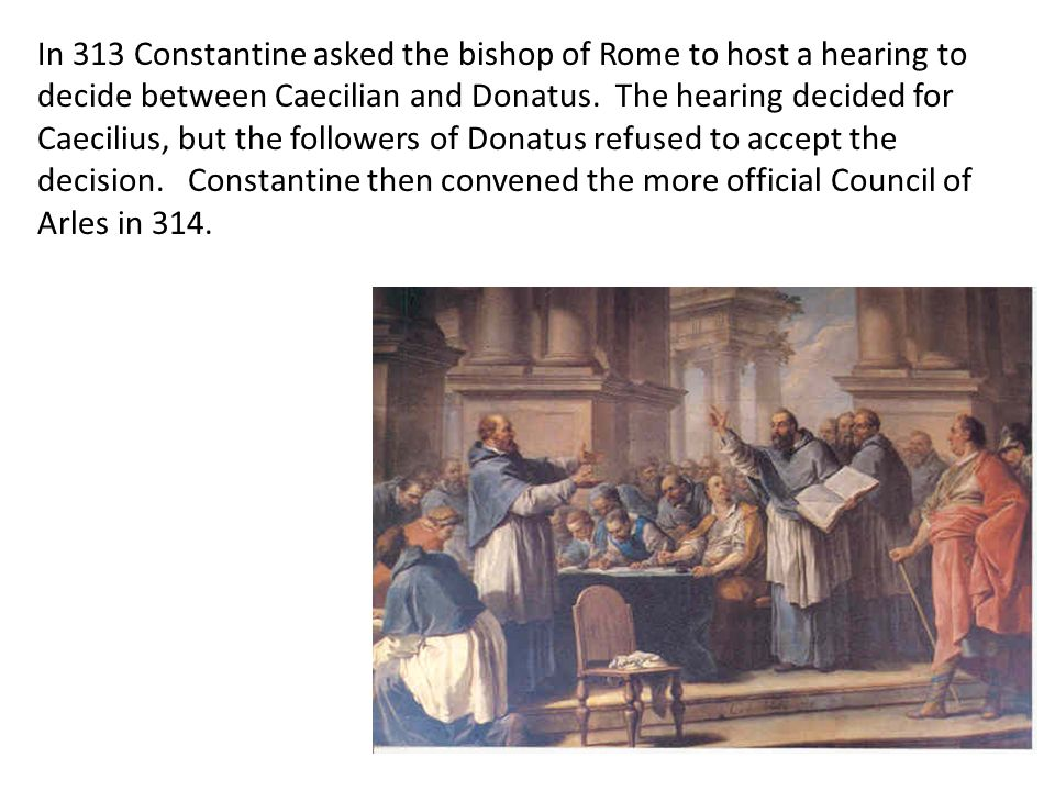 In 313 Constantine asked the bishop of Rome to host a hearing to decide between Caecilian and Donatus. The hearing decided for Caecilius, but the followers of Donatus refused to accept the decision. Constantine then convened the more official Council of Arles in 314.