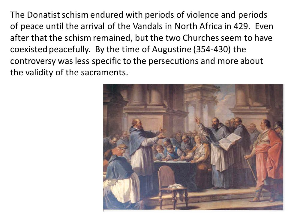 The Donatist schism endured with periods of violence and periods of peace until the arrival of the Vandals in North Africa in 429. Even after that the schism remained, but the two Churches seem to have coexisted peacefully. By the time of Augustine (354-430) the controversy was less specific to the persecutions and more about the validity of the sacraments.
