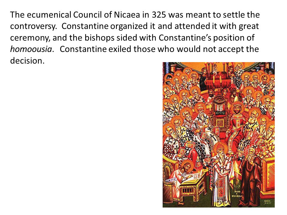 The ecumenical Council of Nicaea in 325 was meant to settle the controversy. Constantine organized it and attended it with great ceremony, and the bishops sided with Constantine's position of homoousia. Constantine exiled those who would not accept the decision.