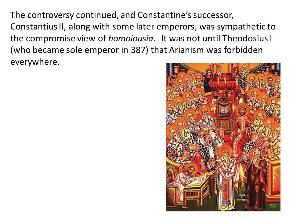 The controversy continued, and Constantine's successor, Constantius II, along with some later emperors, was sympathetic to the compromise view of homoiousia. It was not until Theodosius I (who became sole emperor in 387) that Arianism was forbidden everywhere.