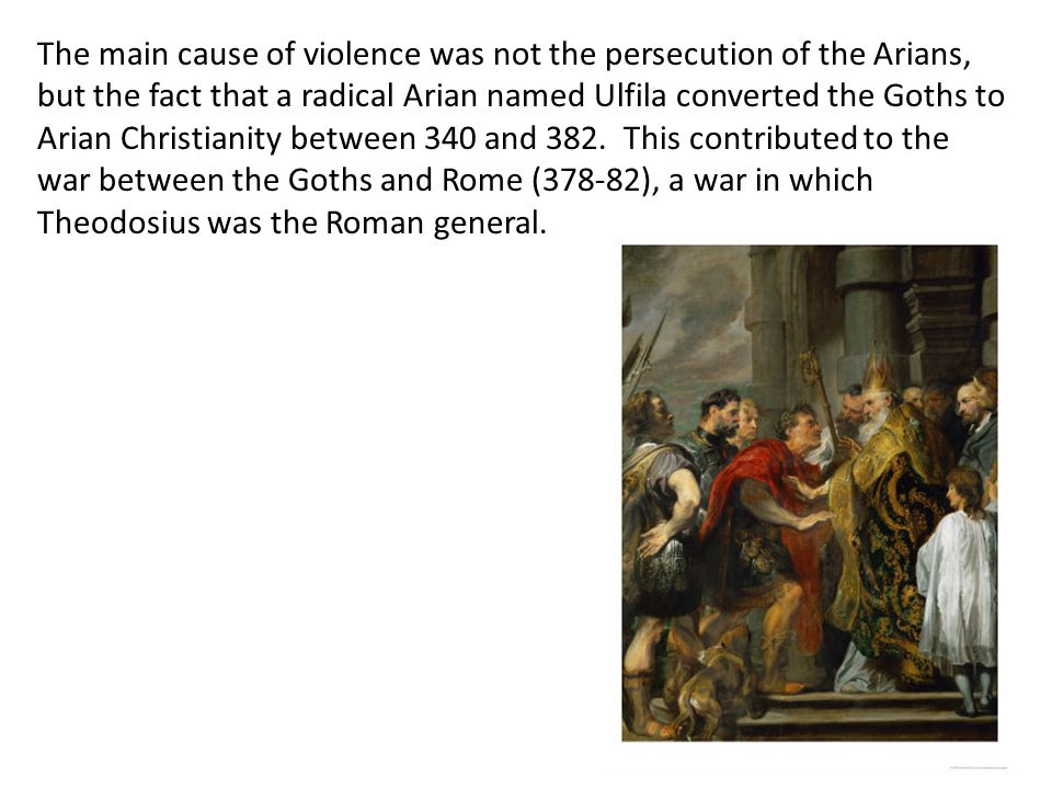The main cause of violence was not the persecution of the Arians, but the fact that a radical Arian named Ulfila converted the Goths to Arian Christianity between 340 and 382. This contributed to the war between the Goths and Rome (378-82), a war in which Theodosius was the Roman general.