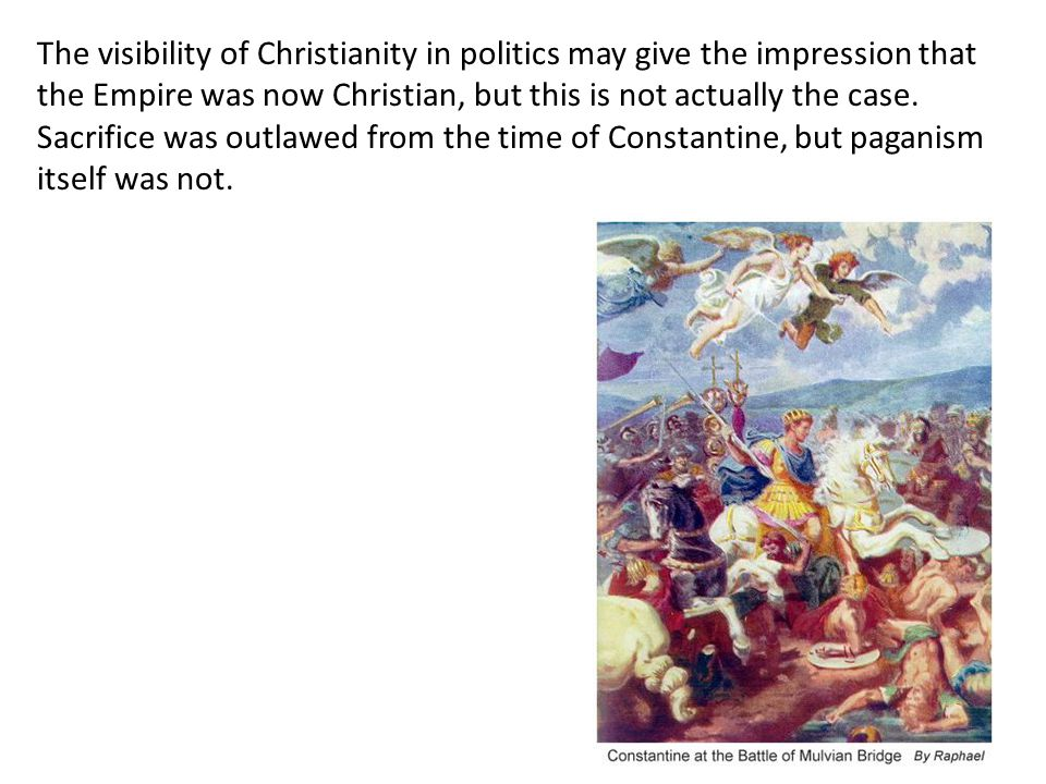The visibility of Christianity in politics may give the impression that the Empire was now Christian, but this is not actually the case. Sacrifice was outlawed from the time of Constantine, but paganism itself was not.