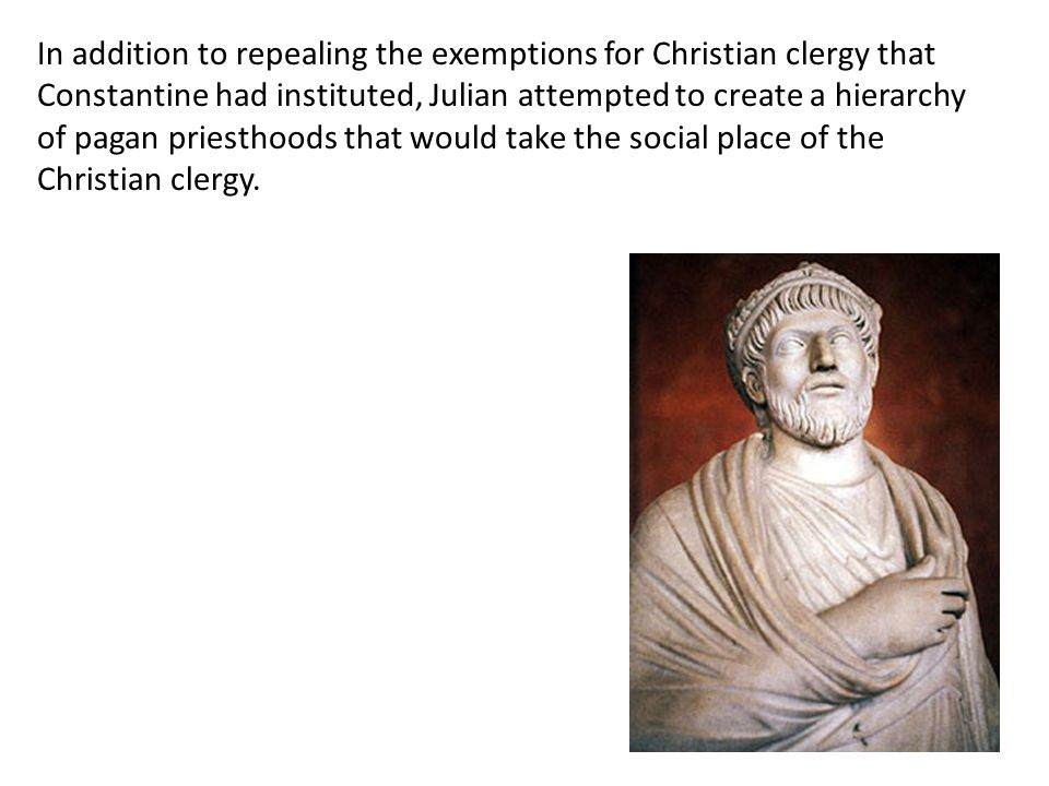 In addition to repealing the exemptions for Christian clergy that Constantine had instituted, Julian attempted to create a hierarchy of pagan priesthoods that would take the social place of the Christian clergy.