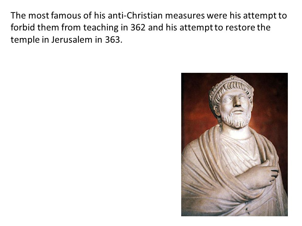 The most famous of his anti-Christian measures were his attempt to forbid them from teaching in 362 and his attempt to restore the temple in Jerusalem in 363.