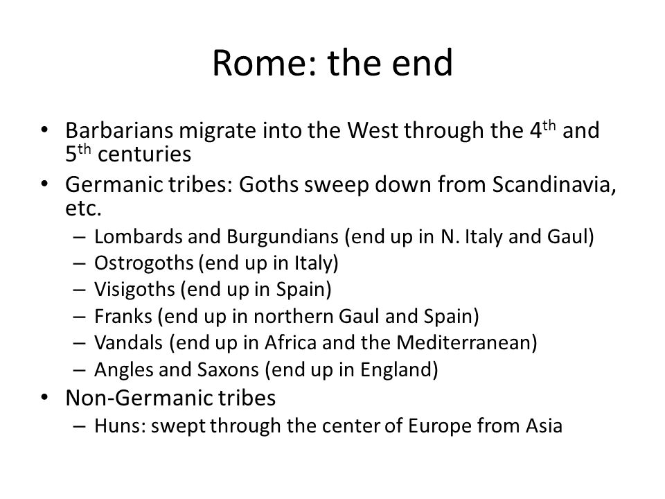 Rome: the end Barbarians migrate into the West through the 4th and 5th centuries. Germanic tribes: Goths sweep down from Scandinavia, etc.