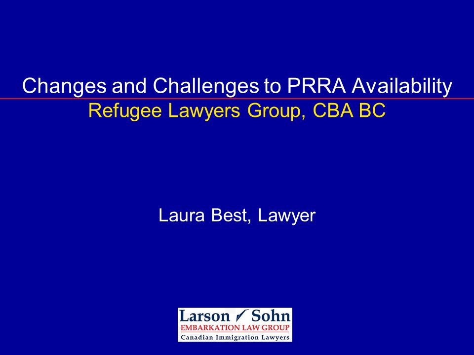 Changes and Challenges to PRRA Availability Refugee Lawyers Group, CBA BC