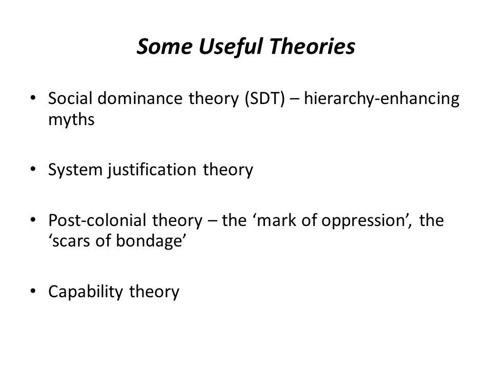 Some Useful Theories Social dominance theory (SDT) – hierarchy-enhancing myths. System justification theory.