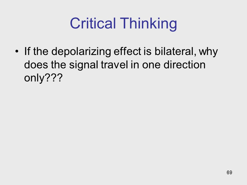Critical Thinking If the depolarizing effect is bilateral, why does the signal travel in one direction only