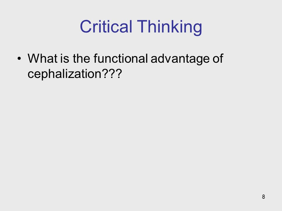 Critical Thinking What is the functional advantage of cephalization