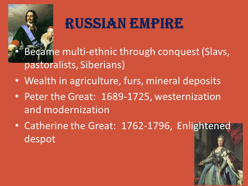 Russian Empire Became multi-ethnic through conquest (Slavs, pastoralists, Siberians) Wealth in agriculture, furs, mineral deposits.