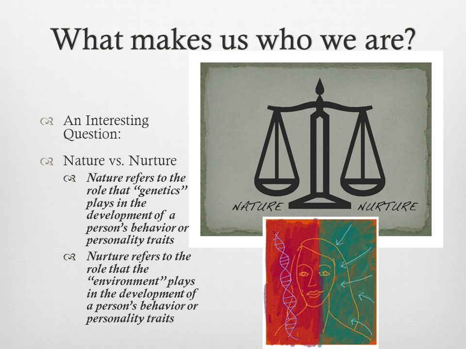 What makes us who we are An Interesting Question: Nature vs. Nurture