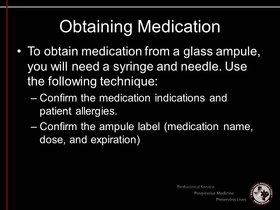 Obtaining Medication To obtain medication from a glass ampule, you will need a syringe and needle. Use the following technique: