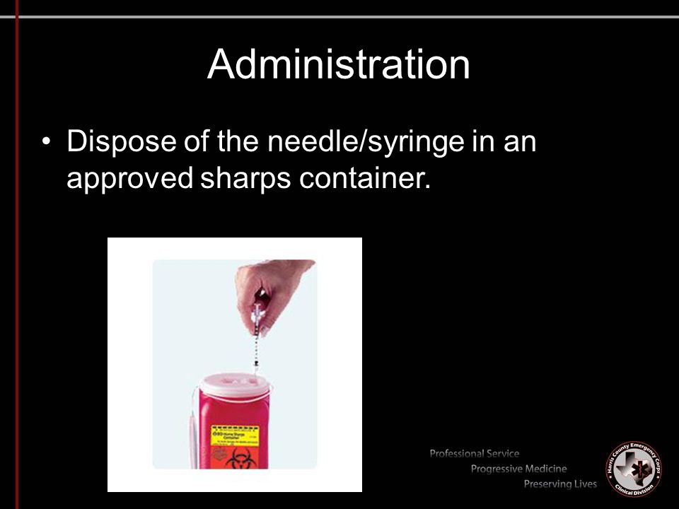 Administration Dispose of the needle/syringe in an approved sharps container.