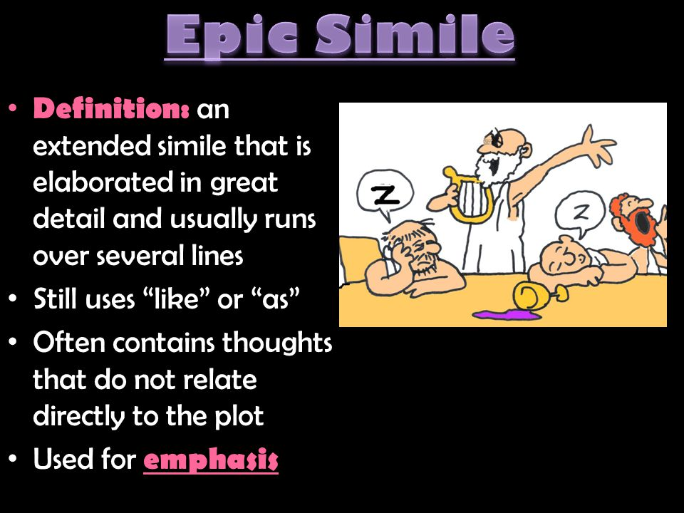 Epic Simile Definition: an extended simile that is elaborated in great detail and usually runs over several lines.