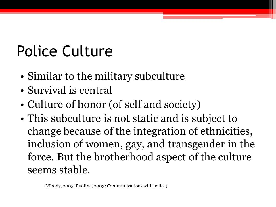 Police Culture Similar to the military subculture Survival is central