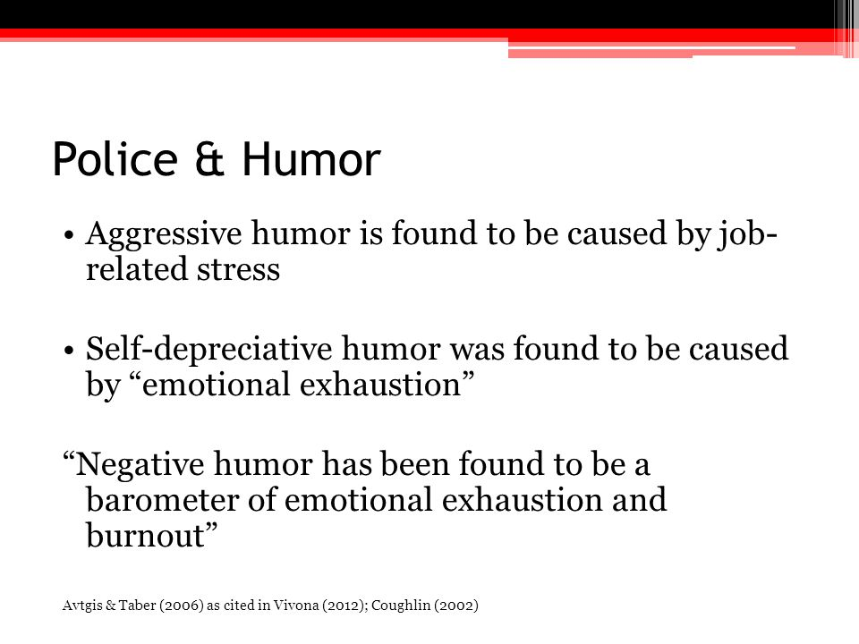 Police & Humor Aggressive humor is found to be caused by job- related stress.