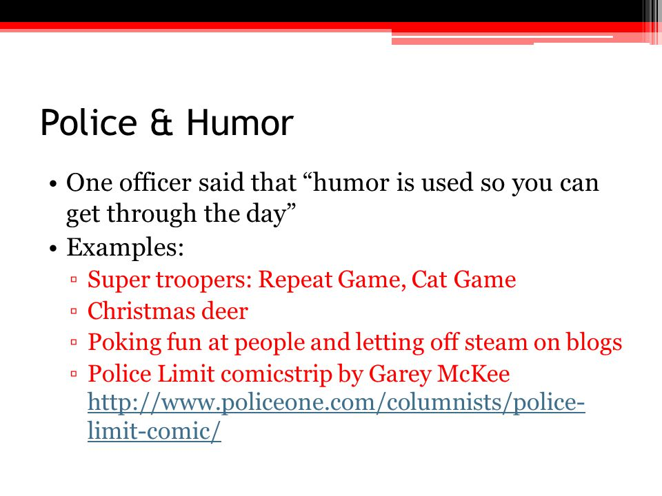 Police & Humor One officer said that humor is used so you can get through the day Examples: Super troopers: Repeat Game, Cat Game.