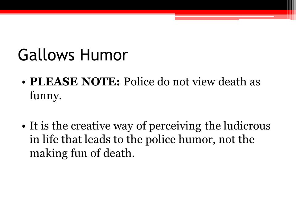 Gallows Humor PLEASE NOTE: Police do not view death as funny.