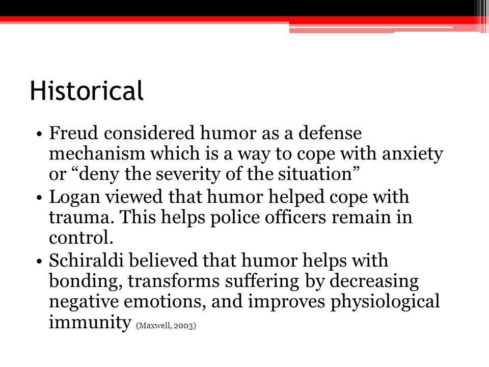 Historical Freud considered humor as a defense mechanism which is a way to cope with anxiety or deny the severity of the situation