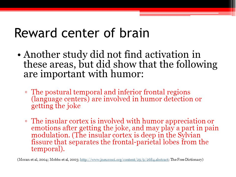 Reward center of brain Another study did not find activation in these areas, but did show that the following are important with humor:
