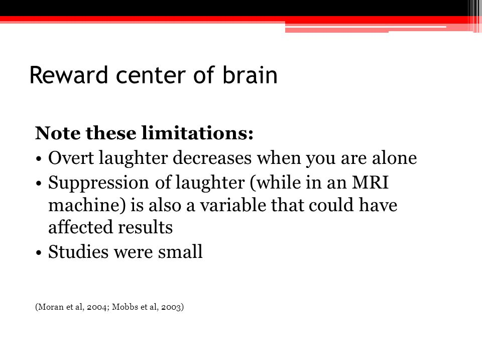 Reward center of brain Note these limitations: